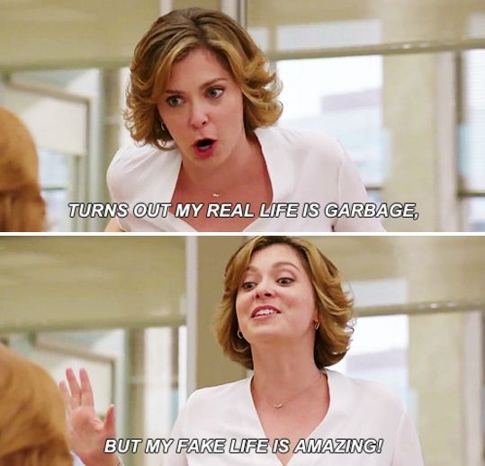 Rebecca: Turns out, my real life is garbage but my fake life is AH-MAZING. (Crazy Ex-Girlfriend)