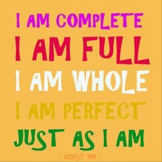 I am complete. I am full. I am whole. I am perfect. Just as I am.