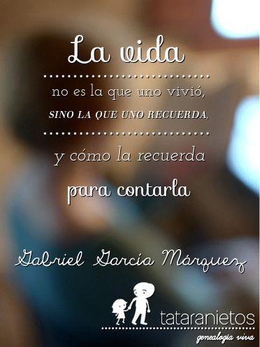"""""""La vida no es la que uno vivió, sino la que uno recuerda y cómo la recuerda para contarla"""" Gabriel García Márquez"""