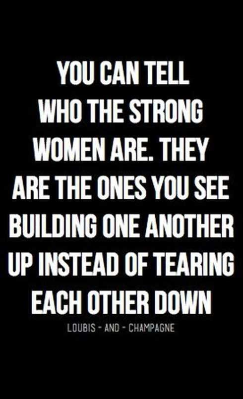 You can tell who the strong women are. They are the ones you see building one another up instead of tearing each other down.