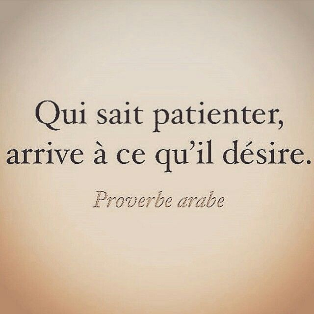 Who knows patience, arrives to this that they desire.