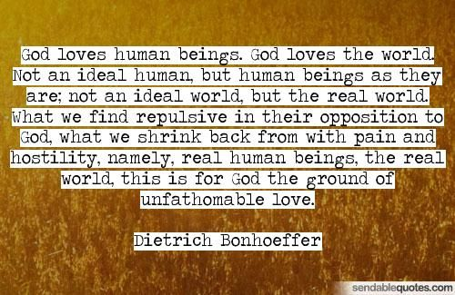 Quote by Dietrich Bonhoeffer: God loves human beings. God loves the world. Not…