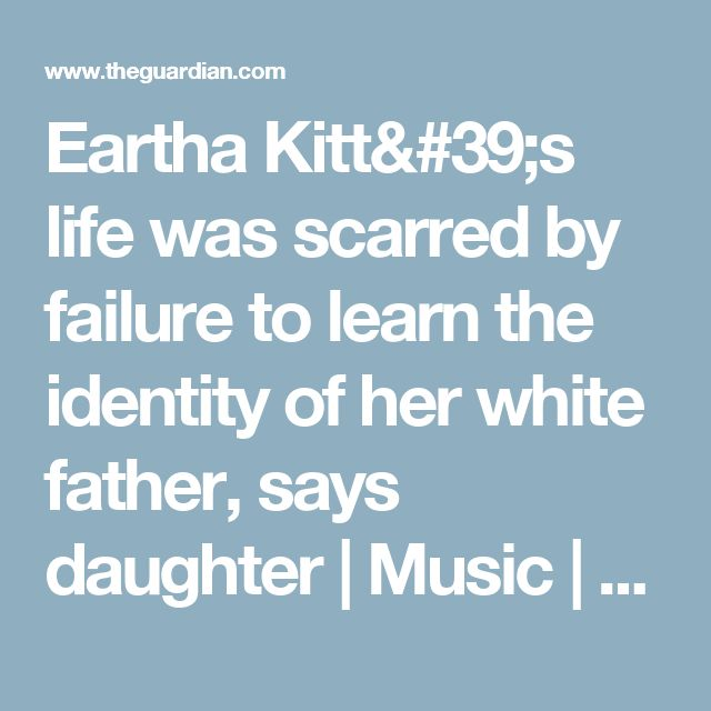Eartha Kitt's life was scarred by failure to learn the identity of her white father, says daughter   Music   The Guardian