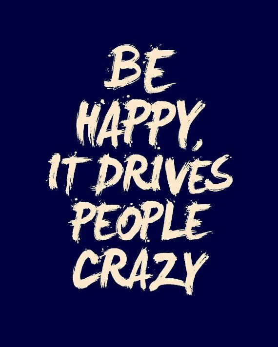 I sincerely think it does drive certain people crazy. I mean im human just like anyone else but i chose to be happy and not a sour pus everyday. Life is to short to be constantly down and angry. Just be happy! Sorry if this drives YOU crazy but im just me so deal with it!!!