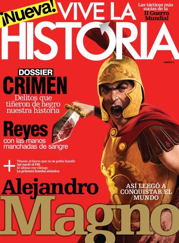 Vive la Historia - Abril 2014 : Dossier Crimen: Delitos que tiñeron de negro nuestra historia Reyes con las manos manchadas de sangre Alejandro Magno. Así llego a conquistar el mundo