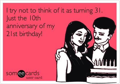 I try not to think of it as turning 31. Just the 10th anniversary of my 21st birthday!