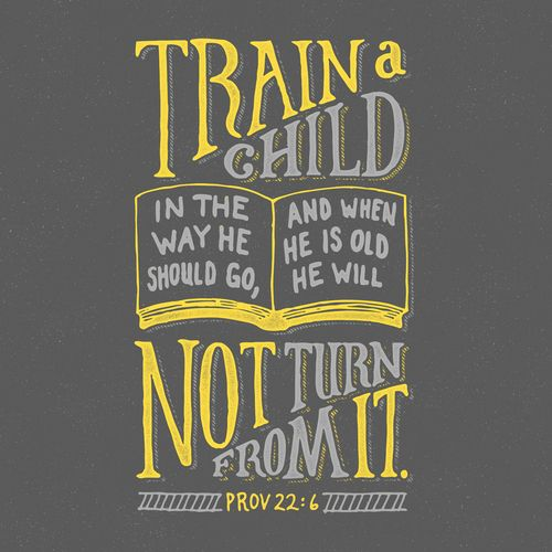 """""""Train a child in the way he should go, and when he is old he will not turn from it."""" Proverbs 22:6"""