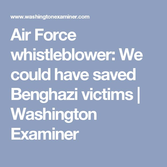 Air Force whistleblower: We could have saved Benghazi victims | Washington Examiner