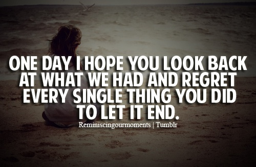 one day i hope you look back at what we had and regret every single thing you did to let it end.