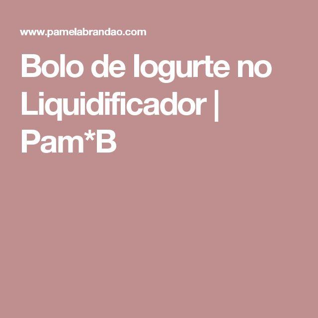 Bolo de Iogurte no Liquidificador | Pam*B