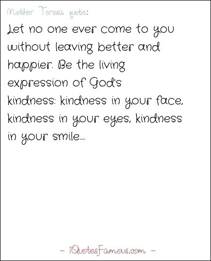 Famous happiness quotes - Mother Teresa  - Let no one ever come to you without leaving better and happier. Be the living expression of God's kindness: kindness in your face, kindness in your eyes, kindness in your smile.