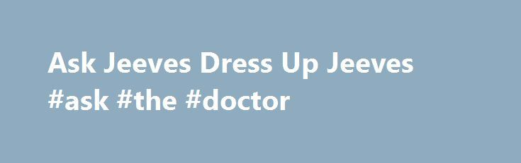 Ask Jeeves Dress Up Jeeves #ask #the #doctor http://ask.nef2.com/2017/05/20/ask-jeeves-dress-up-jeeves-ask-the-doctor/  #ask jeeces # Ask Jeeves Dress Up Jeeves Is it a bird? Is it a plane? No, its a butler! Iconic internet butler Jeeves from web search engine Ask Jeeves could be donning red underpants and a cape in his latest role. Visitors to the site can now choose from 100,000 different outfit combinations to dress up their favourite search engine front man. A novel new homepage…