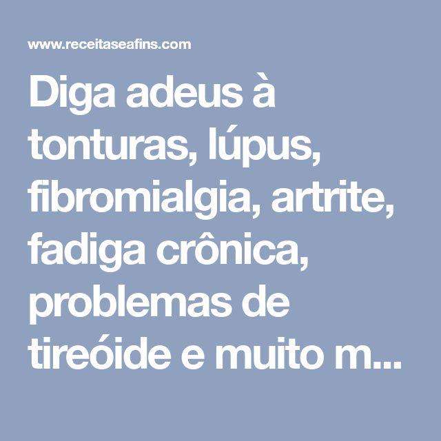 Diga adeus à tonturas, lúpus, fibromialgia, artrite, fadiga crônica, problemas de tireóide e muito mais - Receitas e Afins