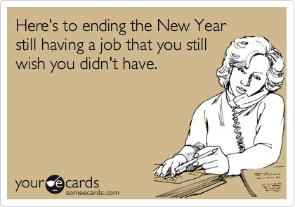Here's to ending the New Year still having a job that you still wish you didn't have.