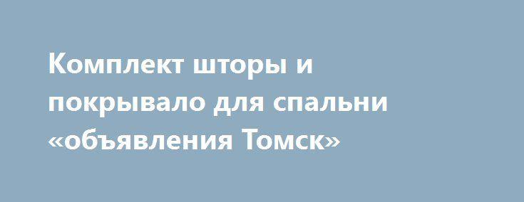 Комплект шторы и покрывало для спальни «объявления Томск» http://www.pogruzimvse.ru/doska41/?adv_id=912 Предлагаем приобрести в нашем интернет магазине готовые комплекты штор с покрывалом для оформления спальни. Каждый комплект состоит из покрывала, 2-х наволочек и штор с ламбрекеном. Материалы: жатка, креп-сатин, гобелен. Белорусское производство.    В каталоге представлено несколько вариантов по дизайну и расцветке изделий, что позволит подобрать комплект именно по вашим предпочтениям…