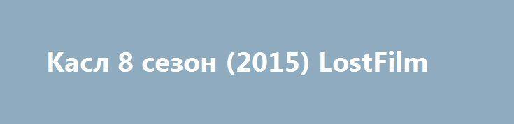 Касл 8 сезон (2015) LostFilm http://nubasik.ru/load/serialy/kasl_8_sezon_2015_lostfilm/7-1-0-775  Знакомьтесь, Ричард Касл — успешный писатель детективного жанра, который в последней книге убил своего главного героя.