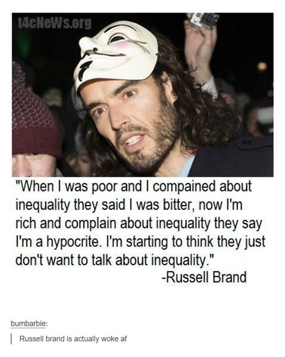 When I was poor and I complained about inequality, they said I was bitter. Now I'm rich and complain about equality, they say I'm a hypocrite. I'm starting to think they just don't want to talk about inequality.