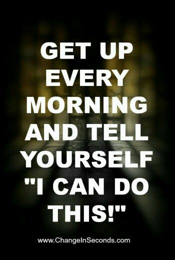 """Get up every morning and tell yourself """"I can do this!"""" Why? Because you can."""