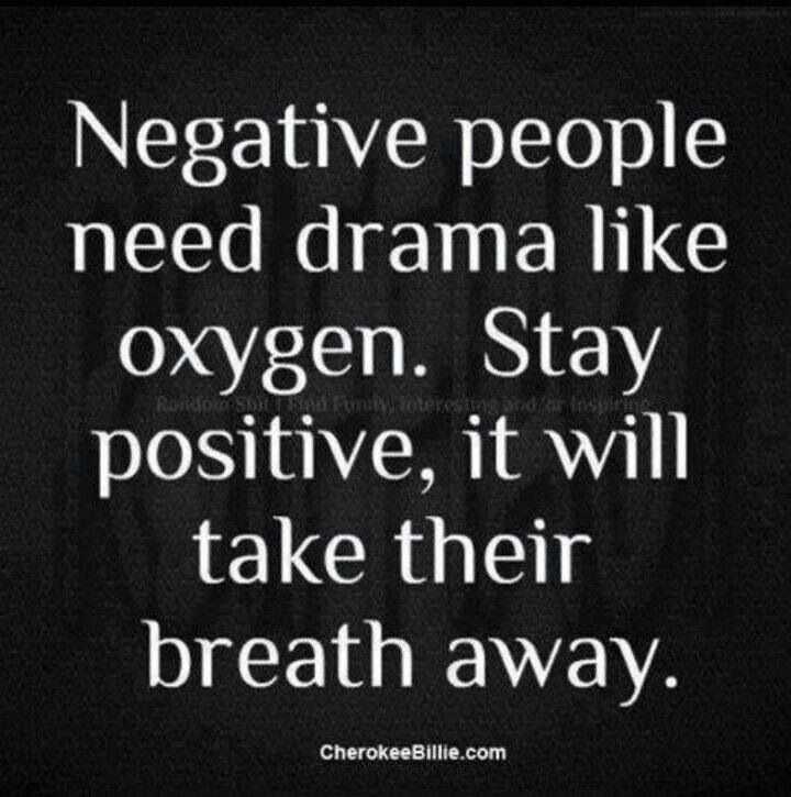 Negative people need drama like oxygen. Stay positive, it will take their breath away!