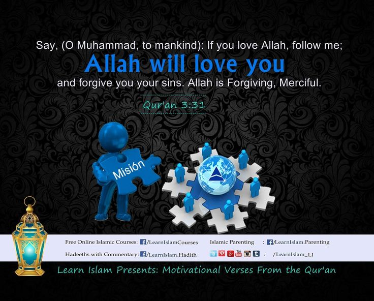 "○قُلْ إِن كُنتُمْ تُحِبُّونَ ٱللَّهَ فَٱتَّبِعُونِى يُحْبِبْكُمُ ٱللَّهُ وَيَغْفِرْ لَكُمْ ذُنُوبَكُمْۗ وَٱللَّهُ غَفُورٌ رَّحِيمٌ○   Say, [O Muhammad], ""If you should love Allah, then follow me, [so] Allah will love you and forgive you your sins. And Allah is Forgiving and Merciful."" Aal-e-Imran 3:31 #QuranicQuotes #Love #Forgive #Follow #LearnIslam"