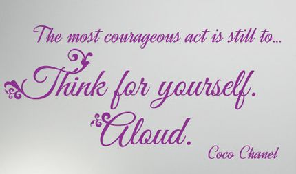 Coco Chanel: The most courageous act is still ... Think for yourself aloud .....