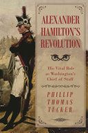 Alexander Hamilton's revolution : his vital role as Washington's Chief of Staff / Phillip Thomas Tucker