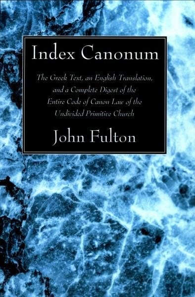 Index Canonum: The Greek Text, An English Translation, and a Complete Digest of the Entire Code of Canon Law of t...