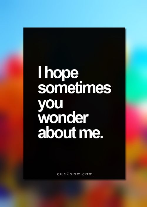 even if it's only for wondering whether I wonder about you [QUOTE, 'I hope sometimes you wonder about me.' / via curiano.com]