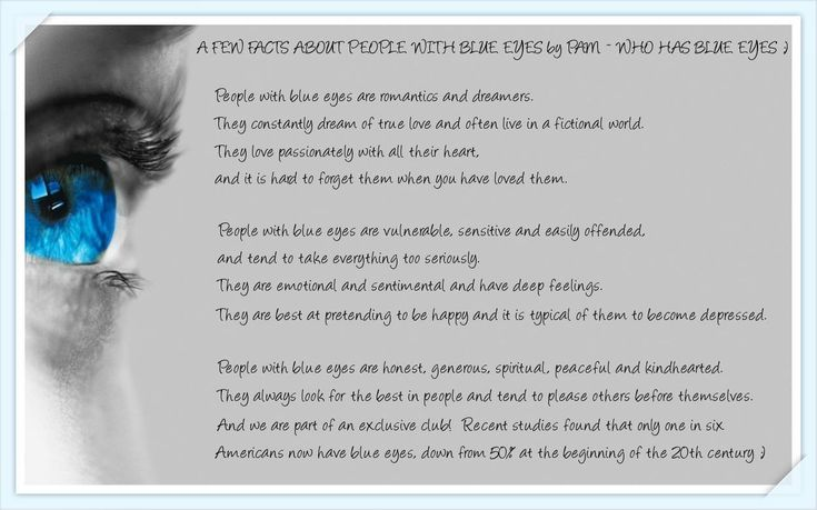 A few facts about people with blue eyes. Being blue-eyed myself... I find this quite true. But what would the creator of this say about brown eyes? Green eyes? I'm sure many people with these qualities have a diverse range of eye color... Hm. :\