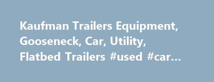 Kaufman Trailers Equipment, Gooseneck, Car, Utility, Flatbed Trailers #used #car #auction http://car-auto.remmont.com/kaufman-trailers-equipment-gooseneck-car-utility-flatbed-trailers-used-car-auction/  #car trailers for sale # Kaufman Trailers Home About Kaufman Trailers Kaufman Trailers […]