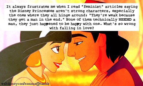 """It always frustrates me when I read ""feminist"" articles saying the Disney Princesses aren't strong characters, especially the ones where they all hinge around: ""They're weak because they get a man in the end."" None of them technically NEEDED a man, they just happened to be happy with one. What's so wrong with falling in love?"""