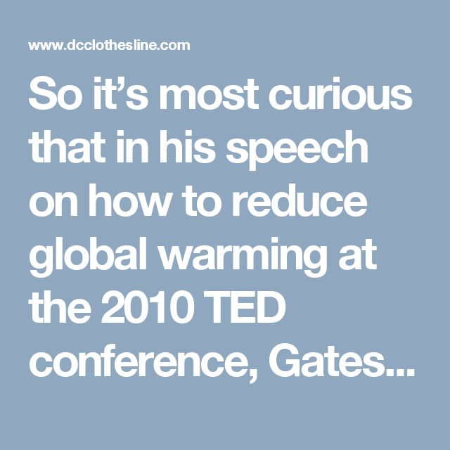 """So it's most curious that in his speech on how to reduce global warming at the 2010 TED conference, Gates touted vaccines as a means to reduce the world's population by as much as 10-15%. He said:  """"The world today has 6.8 billion people. That's headed up to about 9 billion. Now if we do a REALLY great job on new vaccines, health care, reproductive health service, we could lower that by perhaps 10 to 15 percent."""""""