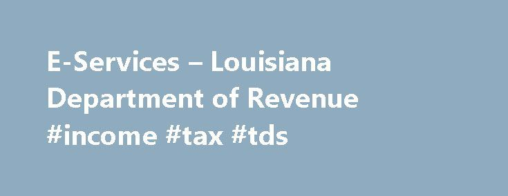 E-Services – Louisiana Department of Revenue #income #tax #tds http://incom.remmont.com/e-services-louisiana-department-of-revenue-income-tax-tds/  #electronic income tax filing #Online Taxpayer Education Need help? Learn about taxes and your filing options. EFT Information See all available EFT payment options. E-Fax Number FAX attachments for electronically filed income returns. Filing Deadlines When are these returns due again? Tax Topics Blog Check out our blog! Practitioner Liaison…