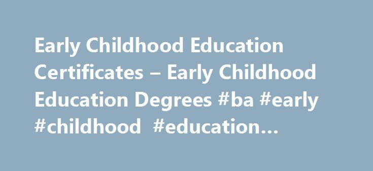 Early Childhood Education Certificates – Early Childhood Education Degrees #ba #early #childhood #education #online http://malta.remmont.com/early-childhood-education-certificates-early-childhood-education-degrees-ba-early-childhood-education-online/  # Early Childhood Education Degree Resources If you love working with children, an Early Childhood Education Certificate might be the natural next step in your career. Besides furthering your education, a certificate might get you a raise, open…