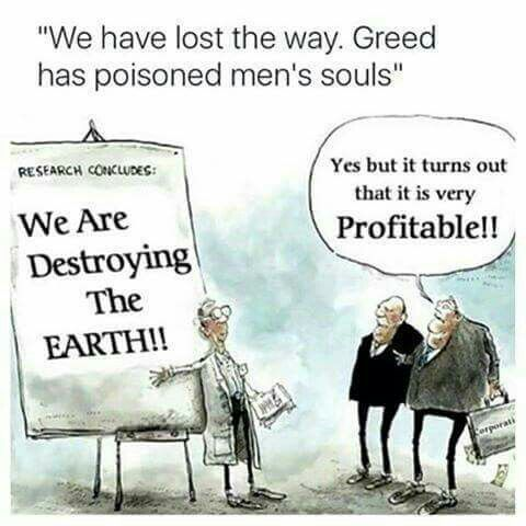 Profit over people and our earth..our only home, we have surely lost the way