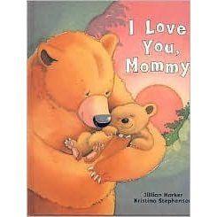 I love you Mommy - Jillian Harker, Kristina Stephenson; Varsta 0+; Micul Ursulet este atat de dornic sa fuga si sa incerce lucruri noi pe care el nu reuseste sa asculte sfatul mamei sale, dar dupa cateva experiente nereusite acesta intelege cuvintele intelepte ale mamei sale si ajunge sa o asculte. Cu fiecare lucru pe care il invata, ursuletul invata tot mai mult despre iubirea mamei sale.
