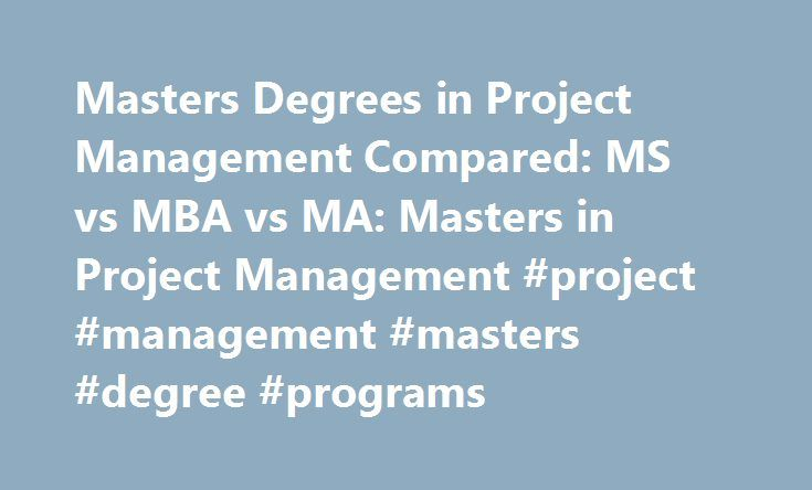 Masters Degrees in Project Management Compared: MS vs MBA vs MA: Masters in Project Management #project #management #masters #degree #programs http://fort-worth.remmont.com/masters-degrees-in-project-management-compared-ms-vs-mba-vs-ma-masters-in-project-management-project-management-masters-degree-programs/  # Featured Master of Project Management Programs Masters Degrees in Project Management Compared: MS vs MBA vs MA Project managers are needed in a variety of industries, from computer…