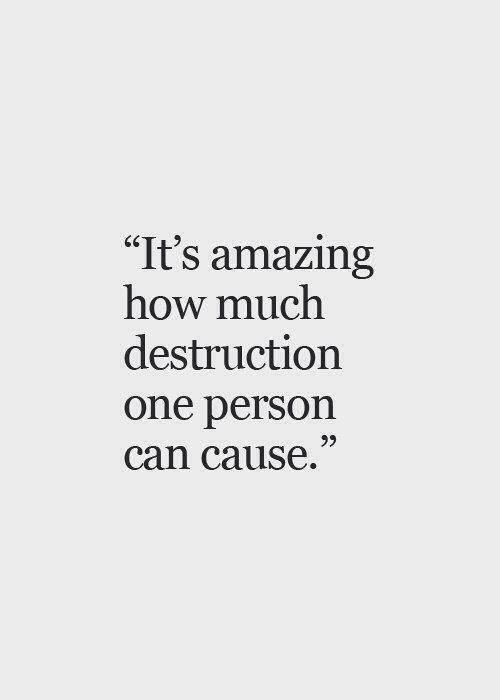 Это удивительно  сколько  разрушение  один человек  может вызвать