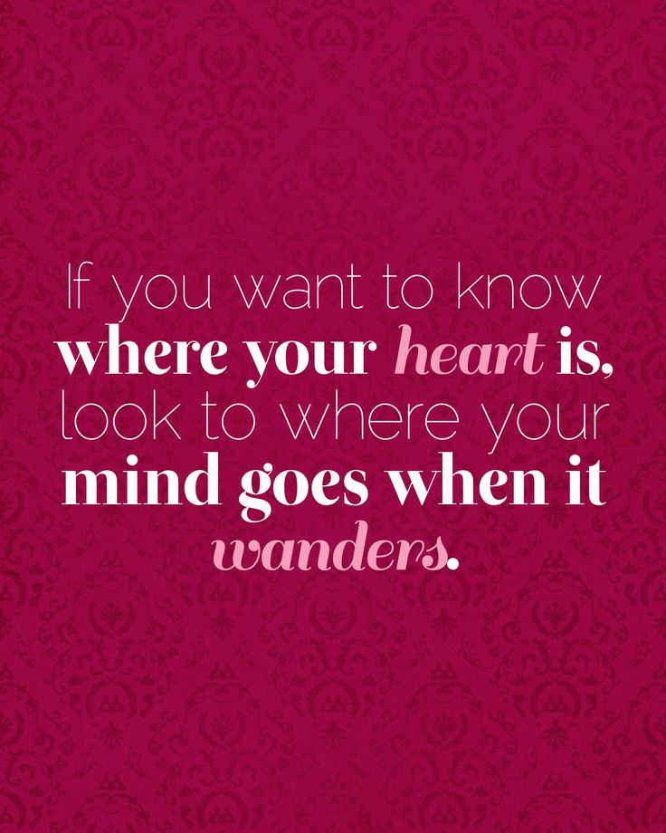 If you want to know where your heart is, look to where your mind goes when it wanders. #quote #inspirationalquote