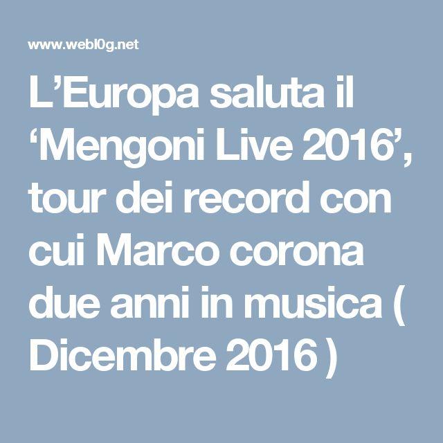 L'Europa saluta il 'Mengoni Live 2016', tour dei record con cui Marco corona due anni in musica  ( Dicembre 2016 )