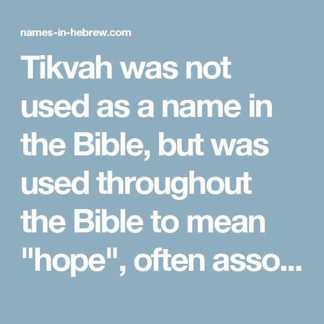 """Tikvah was not used as a name in the Bible, but was used throughout the Bible to mean """"hope"""", often associated with redemption. It is also the name of the Israeli national anthem, """"HaTikvah"""", which was written before the State of Israel was established in hoping for a better future for the Jewish people. """"And there is hope in your end, says the Lord, that your children shall come again to their own border."""" (Jeremiah 31:17)"""