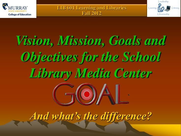 LIB 601 Learning and Libraries                 Fall 2012Vision, Mission, Goals and Objectives for the School  Library Media Center  And what's the difference?