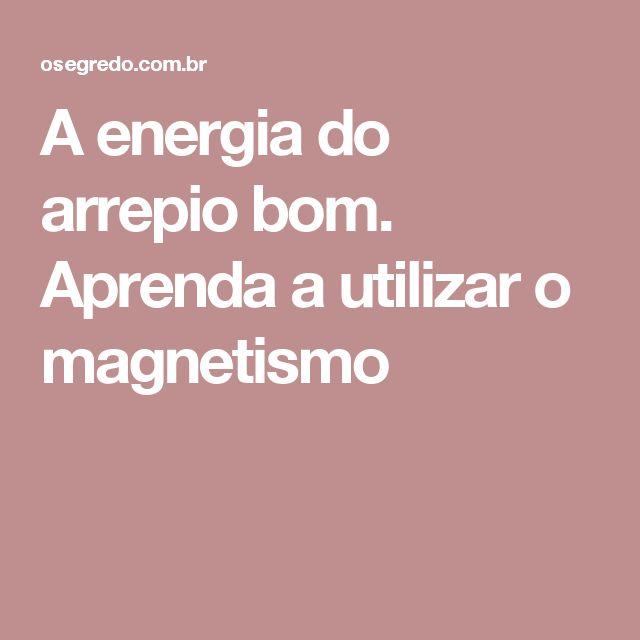 A energia do arrepio bom. Aprenda a utilizar o magnetismo