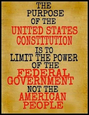 The purpose of the United States Constitution is to limit the power of the federal government, NOT the American people.