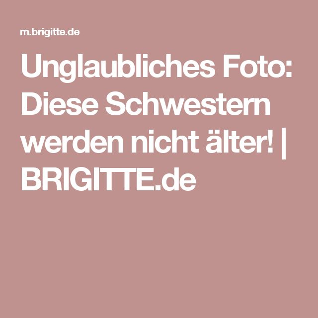 Unglaubliches Foto: Diese Schwestern werden nicht älter! | BRIGITTE.de