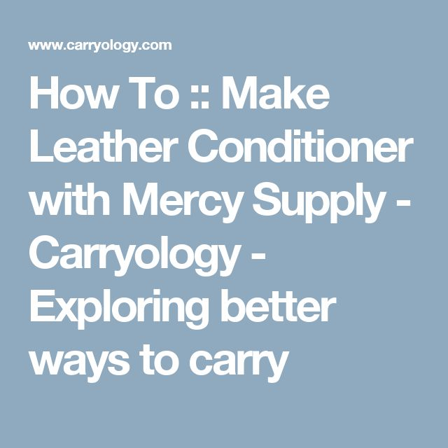 How To :: Make Leather Conditioner with Mercy Supply - Carryology - Exploring better ways to carry