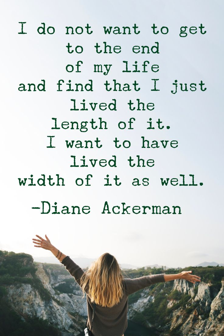 """I do not want to get to the end of my life and find that I just lived the length of it. I want to have lived the width of it as well."" -Diane Ackerman #quotes #quotestoliveby #adventure"