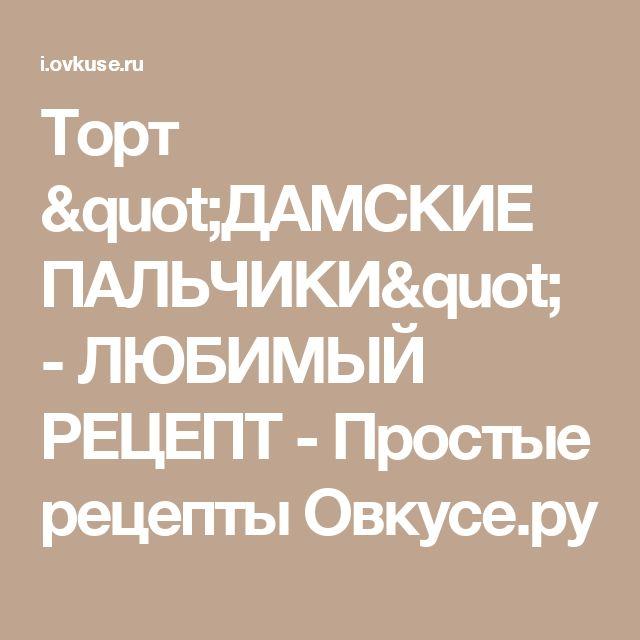 """Торт """"ДАМСКИЕ ПАЛЬЧИКИ"""" - ЛЮБИМЫЙ РЕЦЕПТ - Простые рецепты Овкусе.ру"""