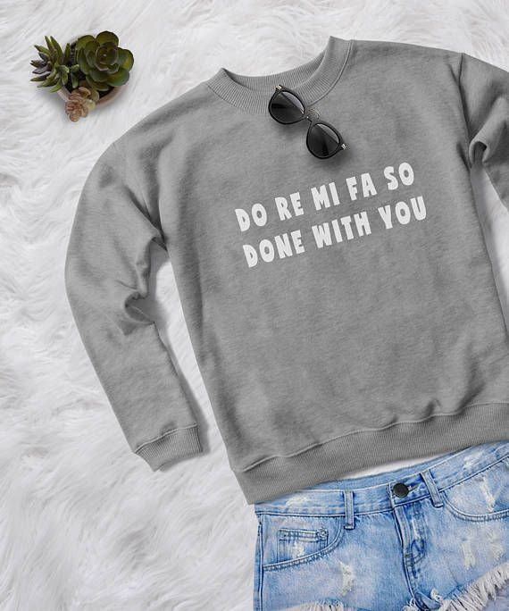 Do re mi fa so done with you • Sweatshirt • jumper • crewneck • sweater • Clothes Casual Outift for • teens • movies • girls • women • summer • fall • spring • winter • outfit ideas • hipster • dates • school • back to school • parties • Polyvores • facebook • accessories • Tumblr Teen Grunge Fashion Graphic Tee Shirt