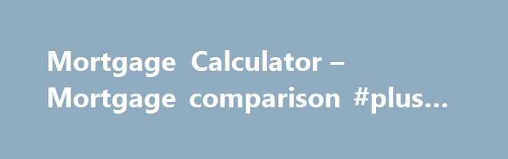 Mortgage Calculator – Mortgage comparison #plus #loan http://loans.remmont.com/mortgage-calculator-mortgage-comparison-plus-loan/  #loan comparison calculator # Mortgage comparison We all know that saving money is vital today and when taking on one of the biggest financial undertakings, like a mortgage, it is extremely important to make as big a saving as possible because a mortgage is very costly and usually lasts many years. It is therefore essential […]The post Mortgage Calculator –…